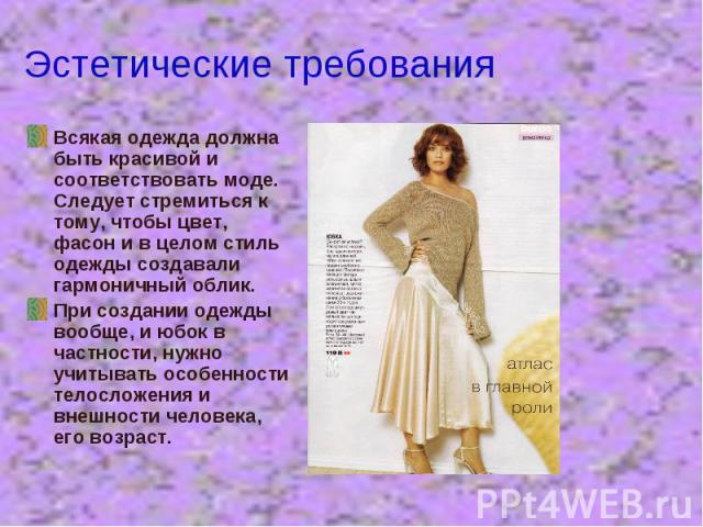 Эстетические требования Всякая одежда должна быть красивой и соответствовать моде. Следует стремиться к тому, чтобы цвет, фасон и в целом стиль одежды создавали гармоничный облик.При создании одежды вообще, и юбок в частности, нужно учитывать особен…