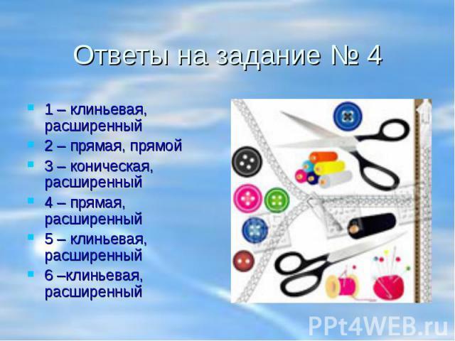 Ответы на задание № 4 1 – клиньевая, расширенный2 – прямая, прямой3 – коническая, расширенный4 – прямая, расширенный5 – клиньевая, расширенный6 –клиньевая, расширенный