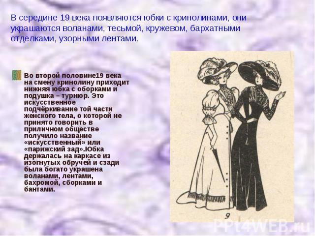 В середине 19 века появляются юбки с кринолинами, они украшаются воланами, тесьмой, кружевом, бархатными отделками, узорными лентами. Во второй половине19 века на смену кринолину приходит нижняя юбка с оборками и подушка – турнюр. Это искусственное …