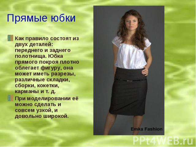 Прямые юбки Как правило состоят из двух деталей: переднего и заднего полотнища. Юбка прямого покроя плотно облегает фигуру, она может иметь разрезы, различные складки, сборки, кокетки, карманы и т. д.При моделировании её можно сделать и совсем узкой…
