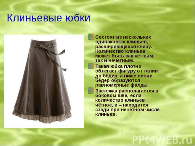 Клиньевые юбки Состоят из нескольких одинаковых клиньев, расширяющихся книзу. Количество клиньев может быть как чётным, так и нечётным.Такая юбка плотно облегает фигуру от талии до бёдер, а ниже линии бёдер образуются равномерные фалды.Застёжка расп…