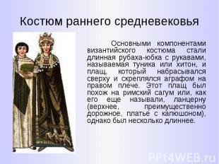 Костюм раннего средневековья Основными компонентами византийского костюма стали
