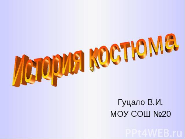 История костюма Гуцало В.И.МОУ СОШ №20