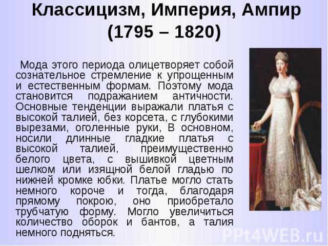 Классицизм, Империя, Ампир (1795 – 1820) Мода этого периода олицетворяет собой сознательное стремление к упрощенным и естественным формам. Поэтому мода становится подражанием античности. Основные тенденции выражали платья с высокой талией, без корсе…