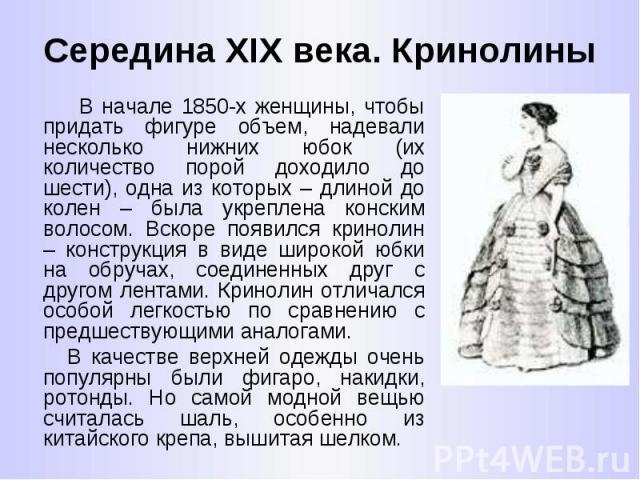 Середина XIX века. Кринолины В начале 1850-х женщины, чтобы придать фигуре объем, надевали несколько нижних юбок (их количество порой доходило до шести), одна из которых – длиной до колен – была укреплена конским волосом. Вскоре появился кринолин – …