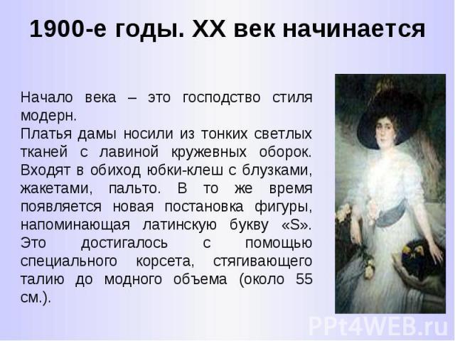 1900-е годы. ХХ век начинается Начало века – это господство стиля модерн. Платья дамы носили из тонких светлых тканей с лавиной кружевных оборок. Входят в обиход юбки-клеш с блузками, жакетами, пальто. В то же время появляется новая постановка фигур…