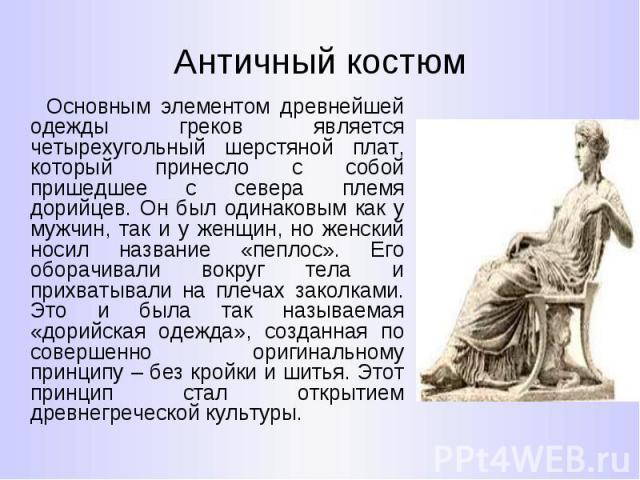 Античный костюм Основным элементом древнейшей одежды греков является четырехугольный шерстяной плат, который принесло с собой пришедшее с севера племя дорийцев. Он был одинаковым как у мужчин, так и у женщин, но женский носил название «пеплос». Его …