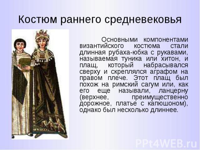 Костюм раннего средневековья Основными компонентами византийского костюма стали длинная рубаха-юбка с рукавами, называемая туника или хитон, и плащ, который набрасывался сверху и скреплялся аграфом на правом плече. Этот плащ был похож на римский саг…