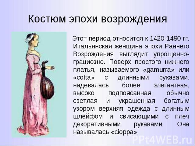 Костюм эпохи возрождения Этот период относится к 1420-1490 гг. Итальянская женщина эпохи Раннего Возрождения выглядит упрощенно-грациозно. Поверх простого нижнего платья, называемого «gamurra» или «cotta» с длинными рукавами, надевалась более элеган…