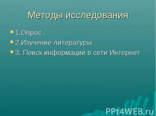 Методы исследования 1.Опрос .2.Изучение литературы3. Поиск информации в сети Инт