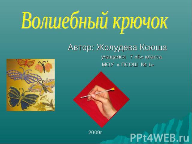 Волшебный крючок Автор: Жолудева Ксюша учащаяся 7 «Б» класса МОУ « ПСОШ № 1»