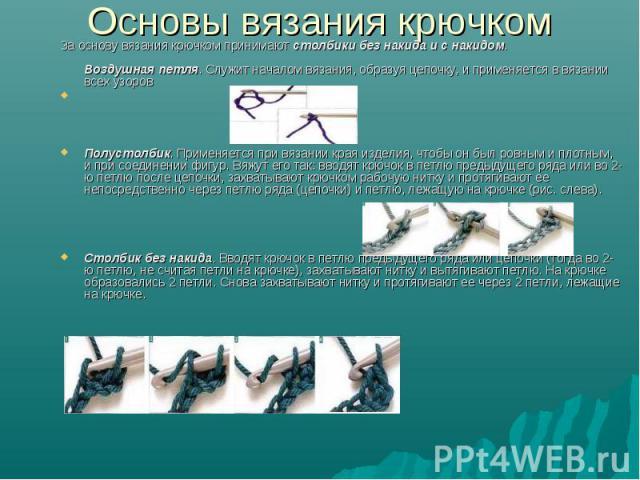 Основы вязания крючком За основу вязания крючком принимают столбики без накида и с накидом. Воздушная петля. Служит началом вязания, образуя цепочку, и применяется в вязании всех узоровПолустолбик. Применяется при вязании края изделия, чтобы он был …