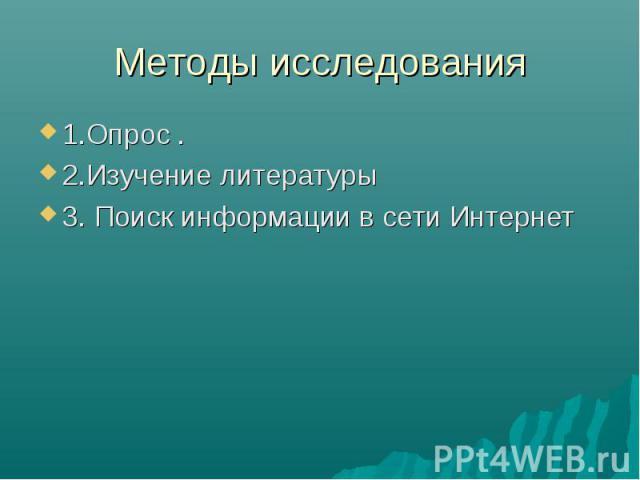 Методы исследования 1.Опрос .2.Изучение литературы3. Поиск информации в сети Интернет