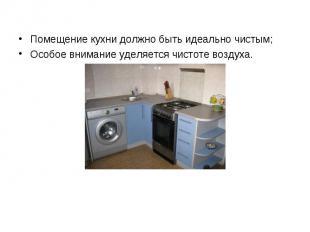 Помещение кухни должно быть идеально чистым;Особое внимание уделяется чистоте во