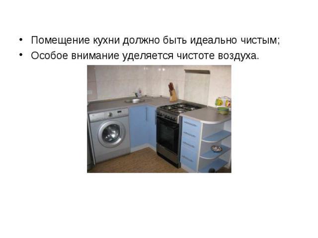 Помещение кухни должно быть идеально чистым;Особое внимание уделяется чистоте воздуха.