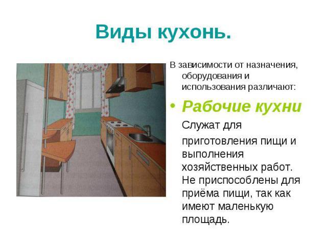 Виды кухонь. В зависимости от назначения, оборудования и использования различают:Рабочие кухни Служат для приготовления пищи и выполнения хозяйственных работ. Не приспособлены для приёма пищи, так как имеют маленькую площадь.
