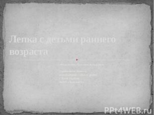 Лепка с детьми раннего возраста Имангалиева Светлана Васильевна Саратовская обла