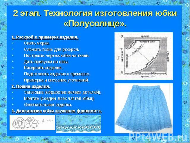 2 этап. Технология изготовления юбки «Полусолнце». 1. Раскрой и примерка изделия.Снять мерки.Сложить ткань для раскроя.Построить чертеж юбки на ткани. Дать припуски на швы.Раскроить изделие.Подготовить изделие к примерке.Примерка и внесение уточнени…