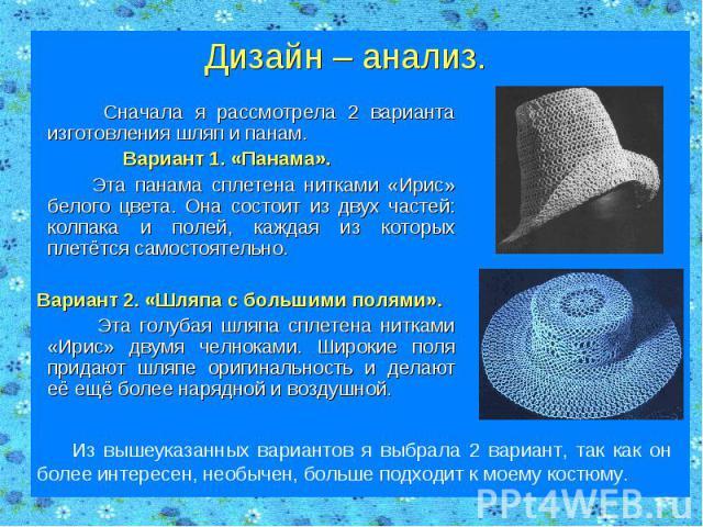 Дизайн – анализ. Сначала я рассмотрела 2 варианта изготовления шляп и панам. Вариант 1. «Панама». Эта панама сплетена нитками «Ирис» белого цвета. Она состоит из двух частей: колпака и полей, каждая из которых плетётся самостоятельно. Вариант 2. «Шл…