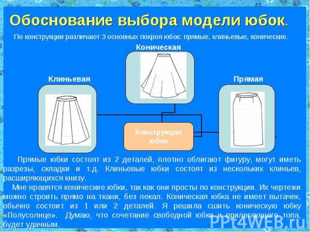 Обоснование выбора модели юбок. По конструкции различают 3 основных покроя юбок: прямые, клиньевые, конические. Прямые юбки состоят из 2 деталей, плотно облигают фигуру, могут иметь разрезы, складки и т.д. Клиньевые юбки состоят из нескольких клинье…