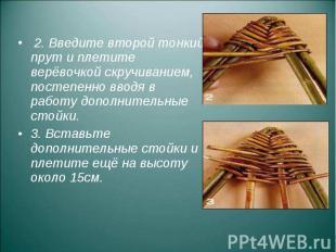 2. Введите второй тонкий прут и плетите верёвочкой скручиванием, постепенно ввод