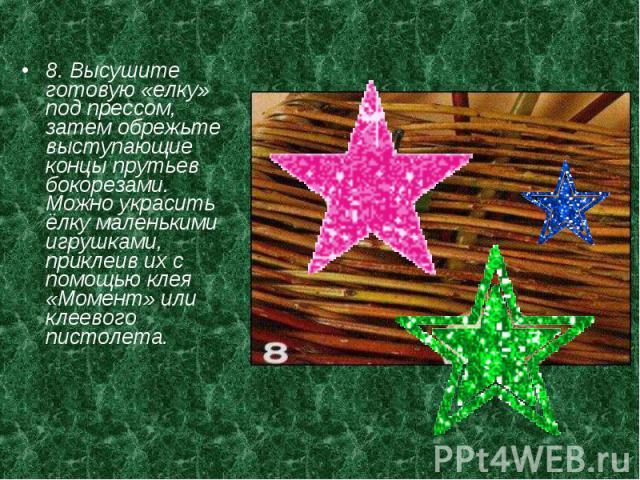 8. Высушите готовую «елку» под прессом, затем обрежьте выступающие концы прутьев бокорезами. Можно украсить ёлку маленькими игрушками, приклеив их с помощью клея «Момент» или клеевого пистолета.