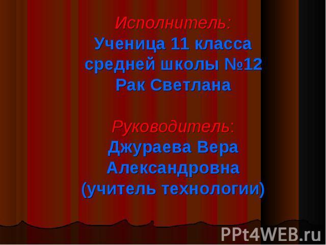 Исполнитель:Ученица 11 классасредней школы №12Рак СветланаРуководитель:Джураева Вера Александровна(учитель технологии)