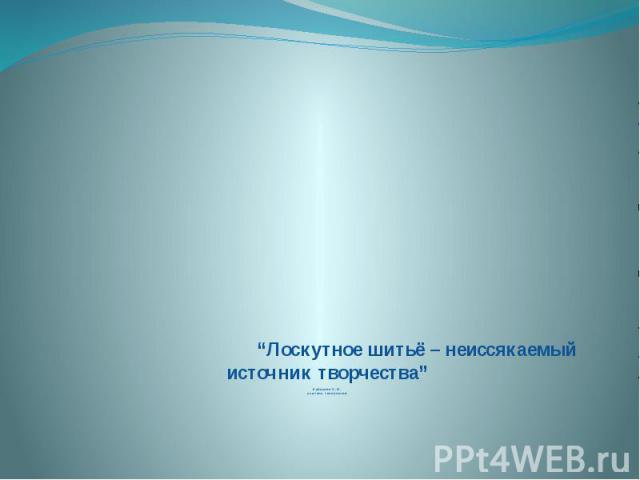 """""""Лоскутное шитьё – неиссякаемый источник творчества""""Кубасова С.И.учитель технологии"""
