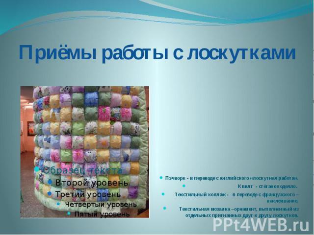 Приёмы работы с лоскутками Пэчворк - в переводе с английского «лоскутная работа».Квилт - стёганое одеяло. Текстильный коллаж - в переводе с французского – наклеивание.Текстильная мозаика –орнамент, выполненный из отдельных пригнанных друг к другу ло…