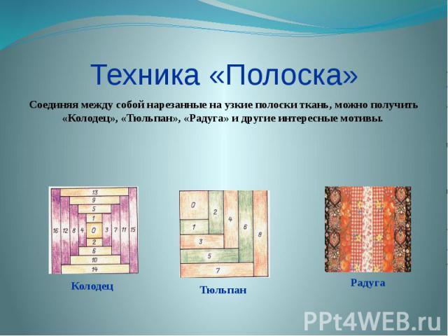 Техника «Полоска» Соединяя между собой нарезанные на узкие полоски ткань, можно получить «Колодец», «Тюльпан», «Радуга» и другие интересные мотивы.