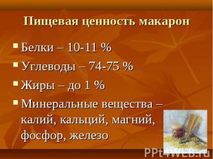 Пищевая ценность макарон Белки – 10-11 %Углеводы – 74-75 %Жиры – до 1 %Минеральн