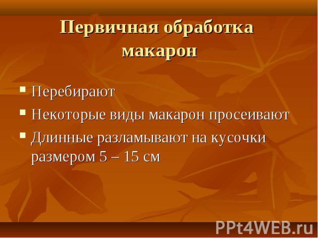 Первичная обработка макарон ПеребираютНекоторые виды макарон просеиваютДлинные разламывают на кусочки размером 5 – 15 см