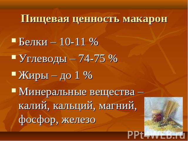 Пищевая ценность макарон Белки – 10-11 %Углеводы – 74-75 %Жиры – до 1 %Минеральные вещества – калий, кальций, магний, фосфор, железо