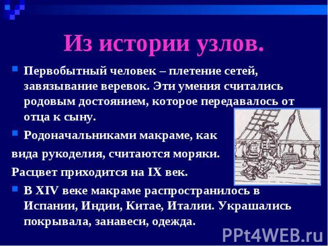 Из истории узлов. Первобытный человек – плетение сетей, завязывание веревок. Эти умения считались родовым достоянием, которое передавалось от отца к сыну.Родоначальниками макраме, как вида рукоделия, считаются моряки. Расцвет приходится на IX век.В …