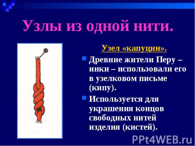 Узлы из одной нити. Узел «капуцин».Древние жители Перу – инки – использовали его в узелковом письме (кипу).Используется для украшения концов свободных нитей изделия (кистей).