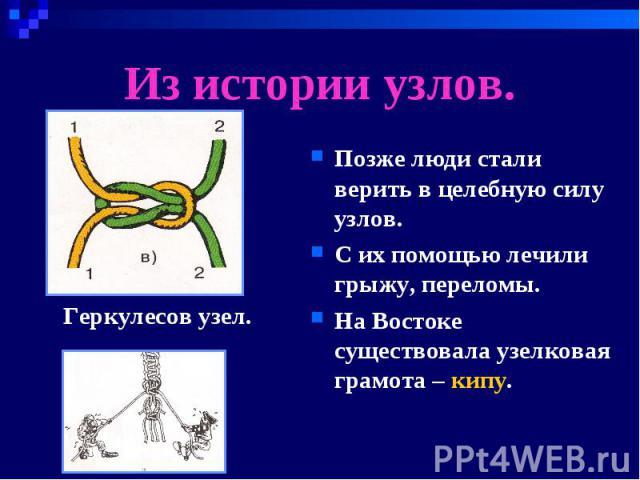 Из истории узлов. Позже люди стали верить в целебную силу узлов.С их помощью лечили грыжу, переломы.На Востоке существовала узелковая грамота – кипу.Геркулесов узел.