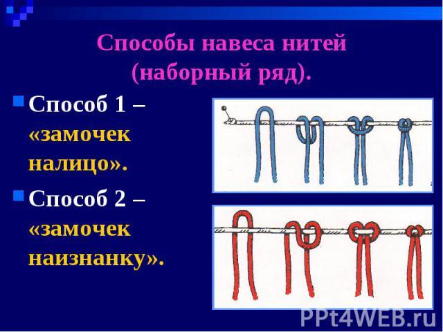 Способы навеса нитей(наборный ряд). Способ 1 – «замочек налицо».Способ 2 – «замочек наизнанку».