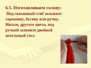 6.5. Изготавливаем голову: Под связанный сгиб заложите горошину, бусину или ручк