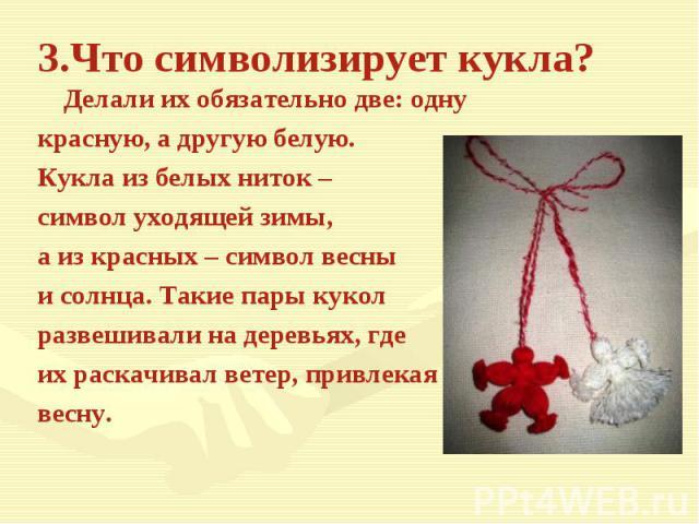 3.Что символизирует кукла?Делали их обязательно две: одну красную, а другую белую.Кукла из белых ниток – символ уходящей зимы, а из красных – символ весны и солнца. Такие пары кукол развешивали на деревьях, где их раскачивал ветер, привлекаявесну.