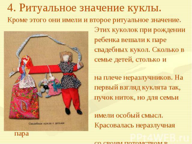 4. Ритуальное значение куклы.Кроме этого они имели и второе ритуальное значение. Этих куколок при рождении ребенка вешали к паре свадебных кукол. Сколько в семье детей, столько и куколок на плече неразлучников. На первый взгляд куклята так, пучок ни…