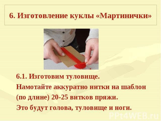 6. Изготовление куклы «Мартинички» 6.1. Изготовим туловище.Намотайте аккуратно нитки на шаблон(по длине) 20-25 витков пряжи. Это будут голова, туловище и ноги.