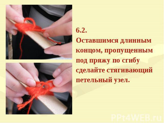6.2. Оставшимся длиннымконцом, пропущеннымпод пряжу по сгибусделайте стягивающийпетельный узел.