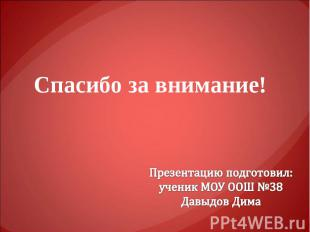 Спасибо за внимание! Презентацию подготовил: ученик МОУ ООШ №38 Давыдов Дима