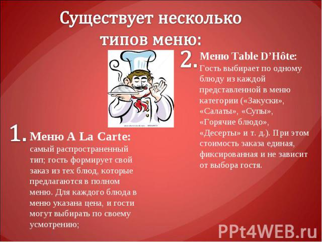 Существует несколько типов меню: Меню A La Carte: самый распространенный тип; гость формирует свой заказ из тех блюд, которые предлагаются в полном меню. Для каждого блюда в меню указана цена, и гости могут выбирать по своему усмотрению;Меню Table D…