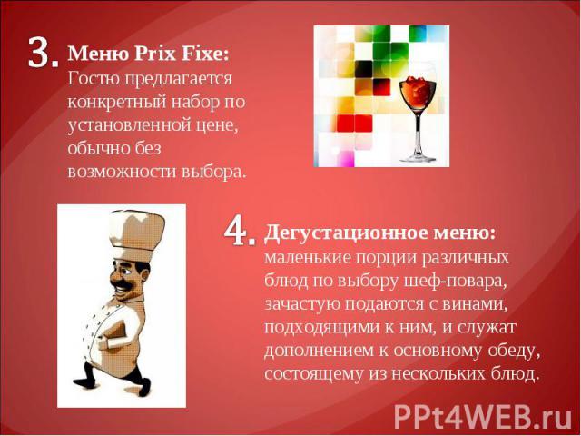 Меню Prix Fixe: Гостю предлагается конкретный набор по установленной цене, обычно без возможности выбора. Дегустационное меню: маленькие порции различных блюд по выбору шеф-повара, зачастую подаются с винами, подходящими к ним, и служат дополнением …