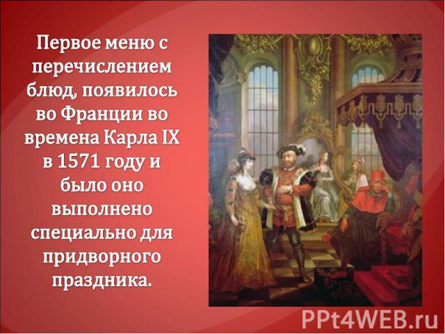 Первое меню с перечислением блюд, появилось во Франции во времена Карла IX в 1571 году и было оно выполнено специально для придворного праздника.