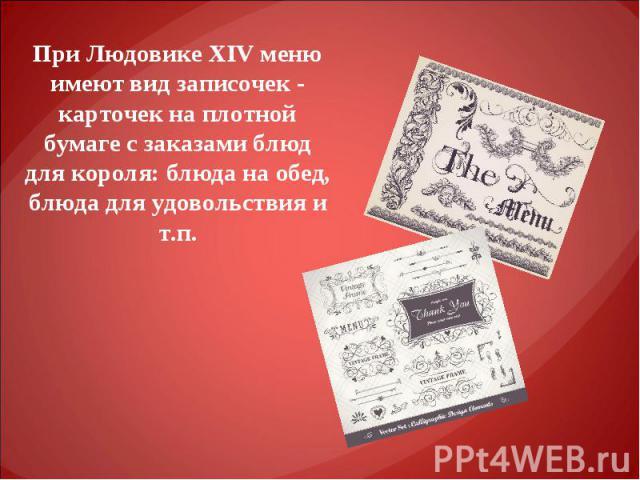 При Людовике XIV меню имеют вид записочек - карточек на плотной бумаге с заказами блюд для короля: блюда на обед, блюда для удовольствия и т.п.
