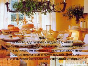 Дом – это место, где человек отдыхает, живет. Здесь он может предаться размышлен