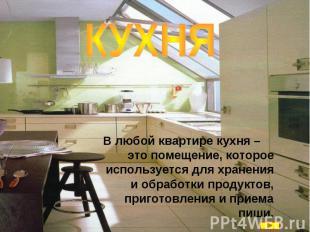КУХНЯ В любой квартире кухня – это помещение, которое используется для хранения