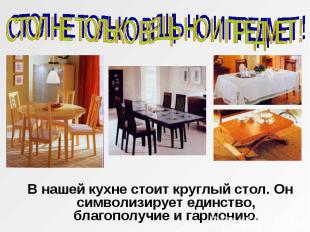 СТОЛ НЕ ТОЛЬКО ВЕЩЬ НО И ПРЕДМЕТ ! В нашей кухне стоит круглый стол. Он символиз